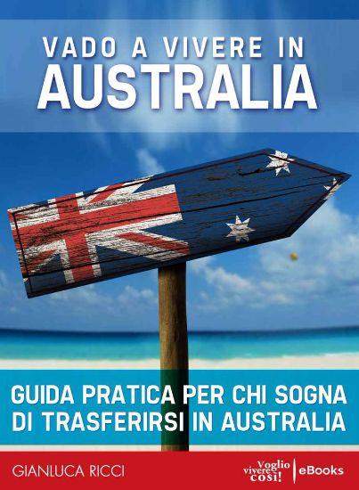 Vado a vivere in Australia – Guida pratica per chi sogna di trasferirsi in Australia – Gianluca Ricci